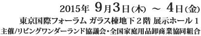 2015年9月3日(木)~4日(金)東京国際フォーラム展示ホール1 主催/リビングワンダーランド協議会・全国家庭用品卸商業協同組合